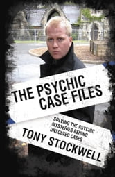 Psychic Case Files - Solving the Psychic Mysteries Behind Unsolved Cases ebook by Tony Stockwell