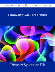 Blazing Arrow - A Tale of the Frontier - The Original Classic Edition ebook by Edward Sylvester Ellis