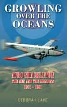 Growling Over the Oceans - Avro Shackleton: The Men and the Missions 19511991 ebook by Deborah Lake