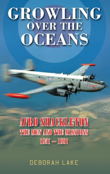 Growling Over the Oceans - Avro Shackleton: The Men and the Missions 1951–1991 ebook by Deborah Lake