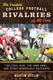 The Greatest College Football Rivalries of All Time - The Civil War, the Iron Bowl, and Other Memorable Matchups ebook by Martin Gitlin