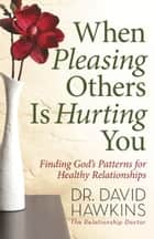 When Pleasing Others Is Hurting You - Finding God's Patterns for Healthy Relationships eBook by David Hawkins