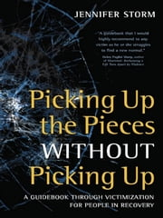 Picking Up the Pieces without Picking Up - A Guidebook through Victimization for People in Recovery ebook by Jennifer Storm