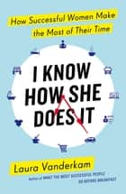 I Know How She Does It - How Successful Women Make the Most of their Time ebook by Laura Vanderkam