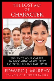 The Lost Art of Character: How to Enhance Your Career by Becoming Absolutely Essential to Any Employer ebook by Edward J. Murphy