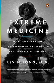 Extreme Medicine - How Exploration Transformed Medicine in the Twentieth Century ebook by Kevin Fong, M.D.