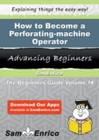 How to Become a Perforating-machine Operator ebook by Leonila Coble