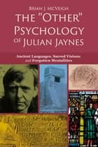 "The ""Other"" Psychology of Julian Jaynes - Ancient Languages, Sacred Visions, and Forgotten Mentalities ebook by Brian J. McVeigh"