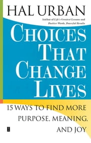 Choices That Change Lives - 15 Ways to Find More Purpose, Meaning, and Joy ebook by Hal Urban