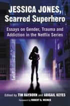 Jessica Jones, Scarred Superhero - Essays on Gender, Trauma and Addiction in the Netflix Series ebook by