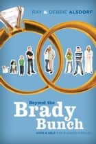 Beyond the Brady Bunch - Hope and Help for Blended Families ebook by Debbie Alsdorf, Ray Alsdorf