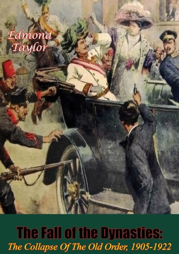 The Fall Of The Dynasties - The Collapse Of The Old Order, 1905-1922 [Illustrated Edition] ebook by Edmond Taylor