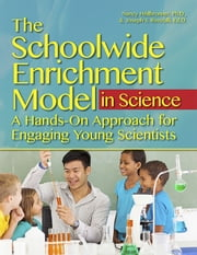 The Schoolwide Enrichment Model in Science - A Hands-On Approach for Engaging Young Scientists ebook by Nancy Heilbronner,Joseph Renzulli, Ed.D.
