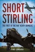 Short Stirling - The First of the RAF Heavy Bombers ebook by Pino Lombardi