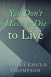 You Do Not Have to Die to Live ebook by Sandra Gould Thompson