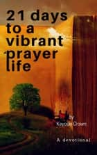 21 Days to a Vibrant Prayer Life - A Devotional ebook by Kayode Crown