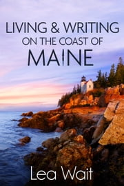 Living and Writing on the Coast of Maine - Thoughts on Life, Love, and Writing ebook by Lea Wait