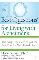 The 10 Best Questions for Living with Alzheimer's - The Script You Need to Get the Best Care for Your Loved One ebook by Dede Bonner, Ph.D.