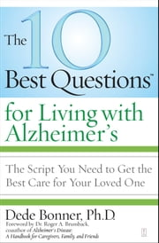 The 10 Best Questions for Living with Alzheimer's - The Script You Need to Get the Best Care for Your Loved One ebook by Dr. Roger A. Brumback,Ph.D. Dede Bonner, Ph.D.