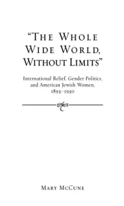 """The Whole Wide World, Without Limits"": International Relief, Gender Politics, and American Jewish Women, 1893-1930 ebook by Mary McCune"