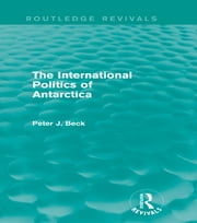 The International Politics of Antarctica (Routledge Revivals) ebook by Peter J. Beck