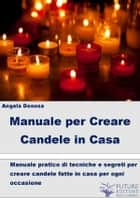 Manuale per Creare Candele in Casa ebook by Angela Denosa