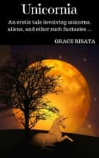 Unicornia: An Erotic Tale Featuring Unicorns, Aliens, And Other Such Fantasies ebook by Grace Risata