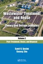 Wastewater Treatment and Reuse Theory and Design Examples, Volume 2: - Post-Treatment, Reuse, and Disposal ebook by Syed R. Qasim, Guang Zhu