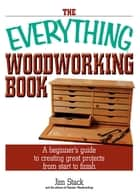 The Everything Woodworking Book - A Beginner's Guide To Creating Great Projects From Start To Finish ebook by Jim Stack