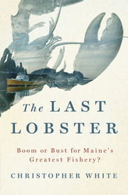 The Last Lobster - Boom or Bust for Maine's Greatest Fishery? ebook by Christopher White
