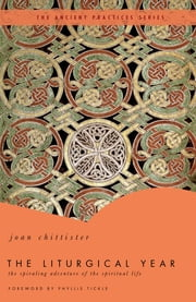 The Liturgical Year - The Spiraling Adventure of the Spiritual Life - The Ancient Practices Series ebook by Joan Chittister,Phyllis Tickle