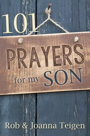 101 Prayers for My Son (eBook) ebook by Rob Teigen,Joanna Teigen