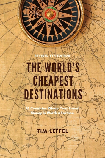 The World's Cheapest Destinations: - 26 Countries Where Your Travel Money is Worth a Fortune ebook by Tim Leffel