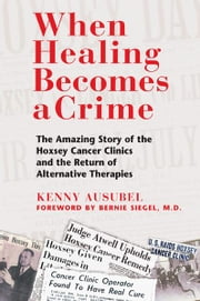 When Healing Becomes a Crime - The Amazing Story of the Hoxsey Cancer Clinics and the Return of Alternative Therapies ebook by Kenny Ausubel