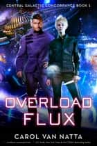 Overload Flux: A Scifi Space Opera Novel with Genetic Engineering, Adventure, and Romance - Central Galactic Concordance Book 1 ebook by Carol Van Natta