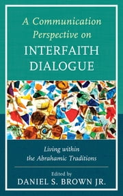 A Communication Perspective on Interfaith Dialogue - Living Within the Abrahamic Traditions ebook by Daniel S. Brown Jr.,Greg G. Armfield,Diana I. Bowen,Adrienne E. Hacker Daniels,Kenneth Danielson,Maria Dixon,Paul Fortunato,James Keaten,Padma Kuppa,Elizabeth McLaughlin,Rose M. Metts,Ramesh Rao,Charles Soukup,Barbara S. Spies,Mark Ward