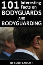 101 Interesting Facts on Bodyguards and Bodyguarding ebook by Robin Barratt