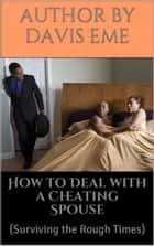 How to Deal with a Cheating Spouse (Surviving the Rough Times) ebook by Davis Eme
