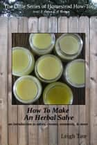 How To Make an Herbal Salve: an introduction to salves, creams, ointments, & more ebook by Leigh Tate