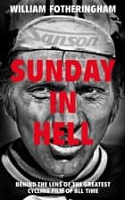 Sunday in Hell - Behind the Lens of the Greatest Cycling Film of All Time eBook by William Fotheringham