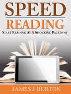 SPEED READING FOR BEGINNERS - START READING AT A SHOCKING PACE NOW ebook by James J. Burton