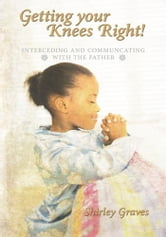 Getting your Knees Right! - Interceding And Communcating with The Father ebook by Shirley Graves