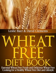 Wheat Free Diet Book - Essential Wheat Free Foods and Delicious Wheat Free Cooking for a Healthy Wheat Free Diet and Lifestyle ebook by Leslie Baer,David Clements