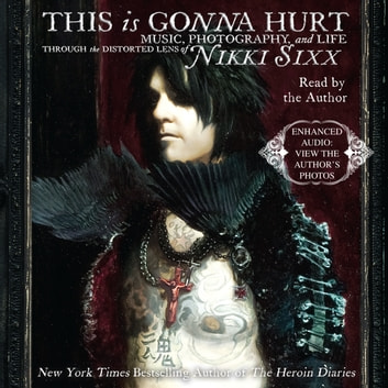 This Is Gonna Hurt - Music, Photography, and Life Through the Distorted Lens of Nikki Sixx audiobook by Nikki Sixx