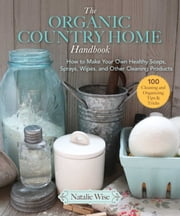 The Organic Country Home Handbook - How to Make Your Own Healthy Soaps, Sprays, Wipes, and Other Cleaning Products ebook by Natalie Wise