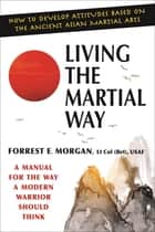 Living the Martial Way: A Manual for the Way a Modern Warrior Should Think - A Manual for the Way a Modern Warrior Should Think ebook by Forrest E. Morgan