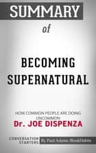 Summary of Becoming Supernatural - How Common People Are Doing the Uncommon | Conversation Starters eBook by Paul Adams