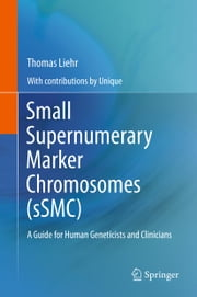 Small Supernumerary Marker Chromosomes (sSMC) - A Guide for Human Geneticists and Clinicians ebook by Thomas Liehr, UNIQUE