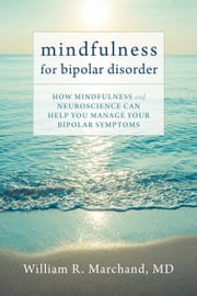 Mindfulness for Bipolar Disorder - How Mindfulness and Neuroscience Can Help You Manage Your Bipolar Symptoms ebook by William R. Marchand, MD