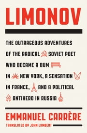Limonov - The Outrageous Adventures of the Radical Soviet Poet Who Became a Bum in New York, a Sensation in France, and a Political Antihero in Russia ebook by Emmanuel Carrère,John Lambert